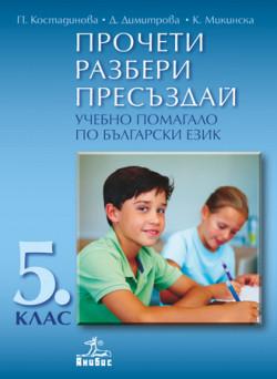 ПРОЧЕТИ, РАЗБЕРИ, ПРЕСЪЗДАЙ. Учебно помагало по български език за 5. клас