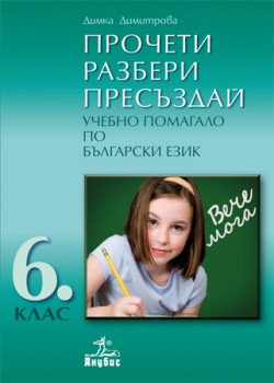 ПРОЧЕТИ • РАЗБЕРИ • ПРЕСЪЗДАЙ. Учебно помагало по български език за 6. клас