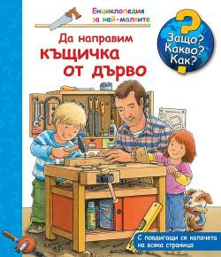 Енциклопедия за най-малките: Да направим къщичка от дърво – Защо? Какво? Как?
