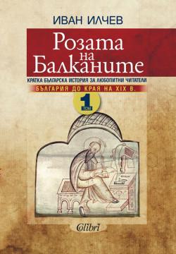 Розата на Балканите. Том 1 – България до края на XIX век