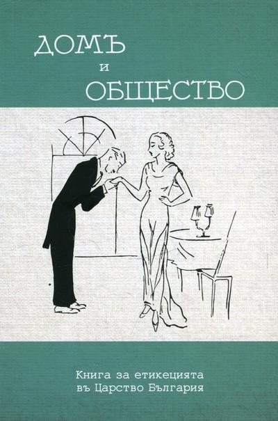 Домъ и общество. Книга за етикецията въ Царство България. Фототипно издание